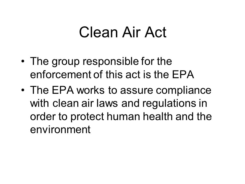 Clean Air Act The group responsible for the enforcement of this act is the EPA The EPA works to assure compliance with clean air laws and regulations in order to protect human health and the environment