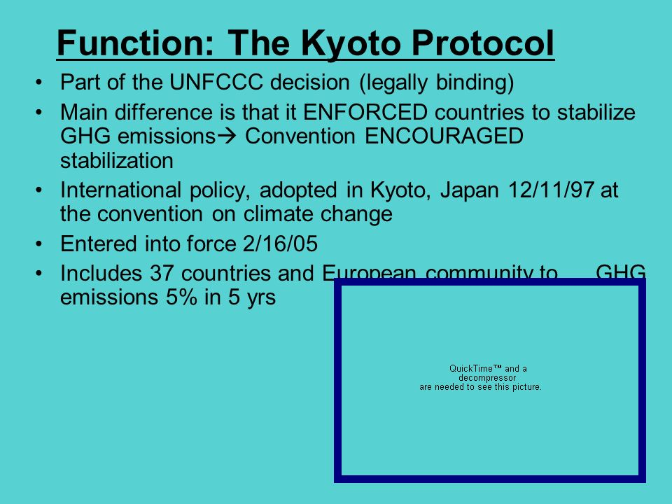 Function: The Kyoto Protocol Part of the UNFCCC decision (legally binding) Main difference is that it ENFORCED countries to stabilize GHG emissions Convention ENCOURAGED stabilization International policy, adopted in Kyoto, Japan 12/11/97 at the convention on climate change Entered into force 2/16/05 Includes 37 countries and European community to GHG emissions 5% in 5 yrs
