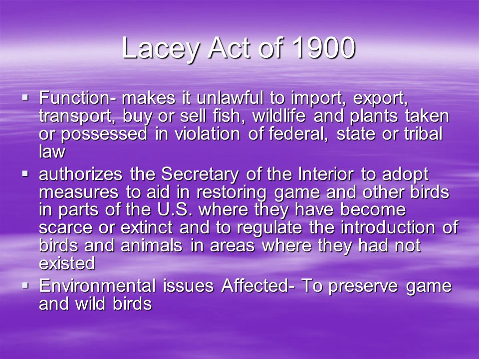 Lacey Act of 1900 Function- makes it unlawful to import, export, transport, buy or sell fish, wildlife and plants taken or possessed in violation of federal, state or tribal law authorizes the Secretary of the Interior to adopt measures to aid in restoring game and other birds in parts of the U.S.
