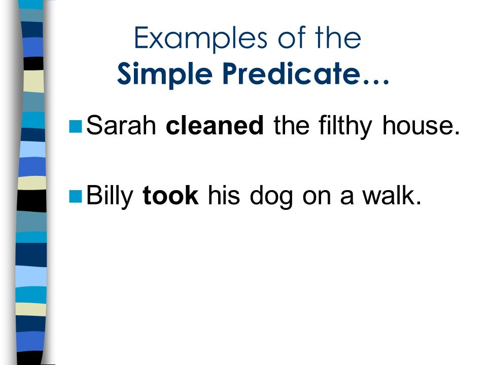 Examples of the Simple Predicate… Sarah cleaned the filthy house. Billy took his dog on a walk.