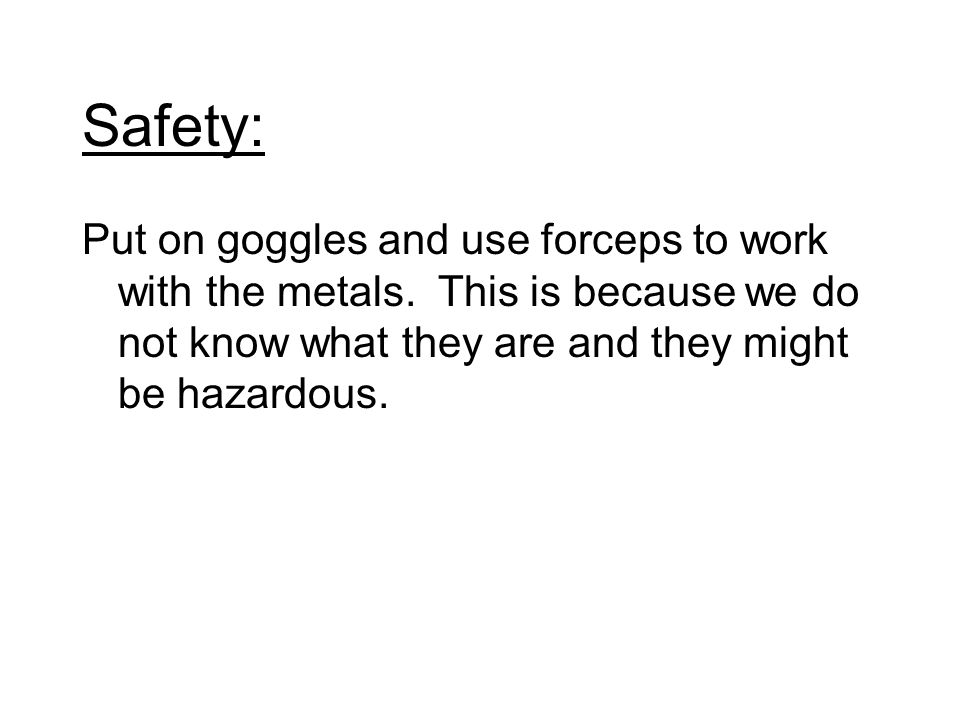 Safety: Put on goggles and use forceps to work with the metals. This is because we do not know what they are and they might be hazardous.