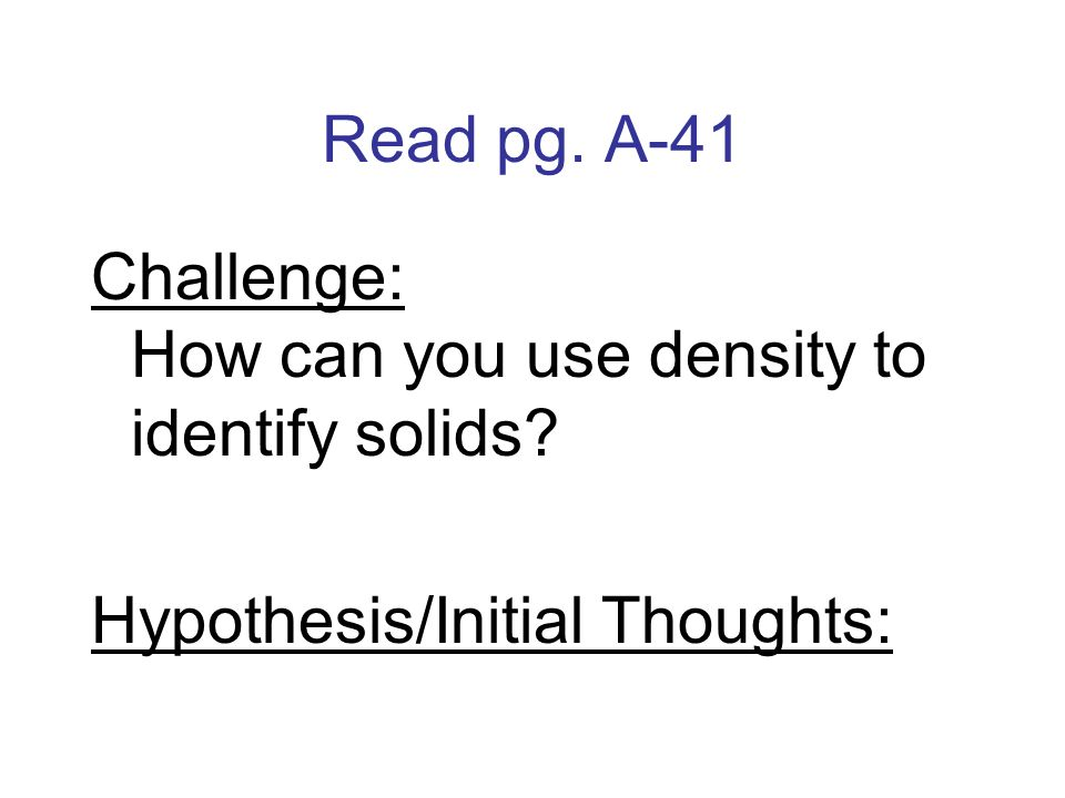 Read pg. A-41 Challenge: How can you use density to identify solids? Hypothesis/Initial Thoughts: