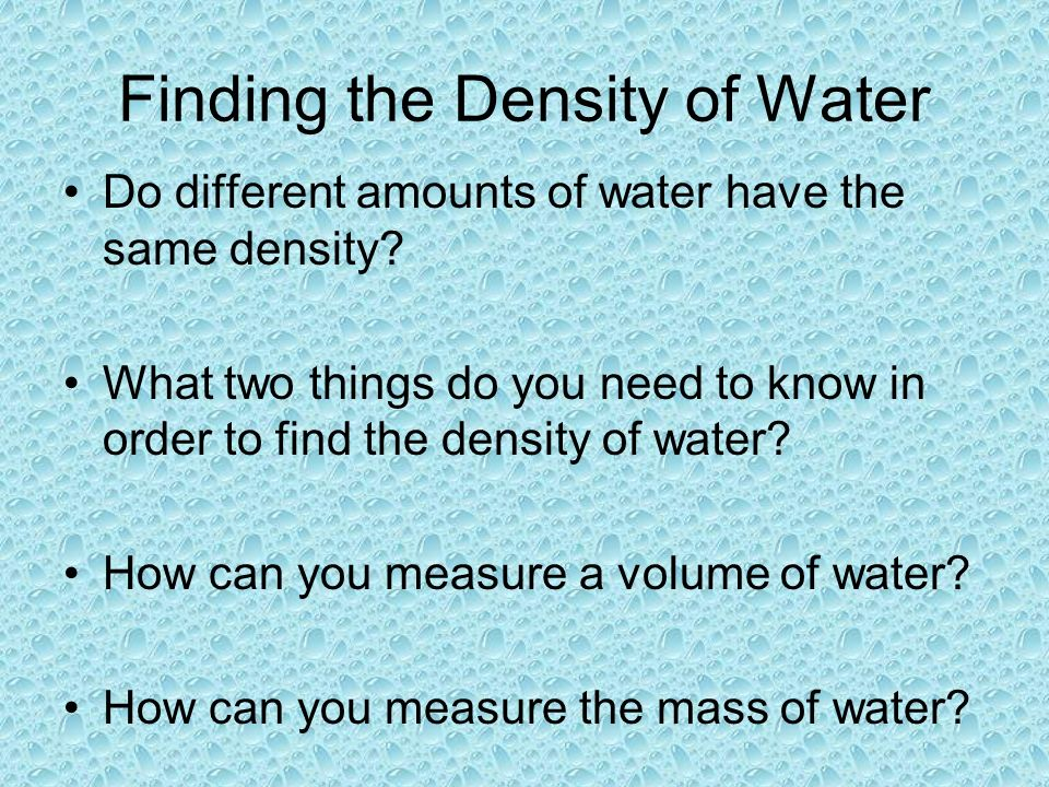 Finding the Density of Water Do different amounts of water have the same density.