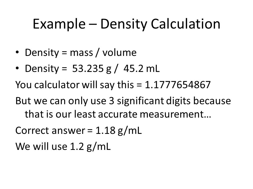 Example – Density Calculation Density = mass / volume Density = 53.235 g / 45.2 mL You calculator will say this = 1.1777654867 But we can only use 3 significant digits because that is our least accurate measurement… Correct answer = 1.18 g/mL We will use 1.2 g/mL
