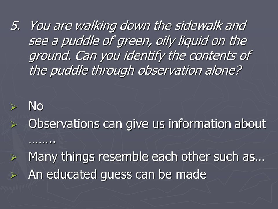 5.You are walking down the sidewalk and see a puddle of green, oily liquid on the ground. Can you identify the contents of the puddle through observat