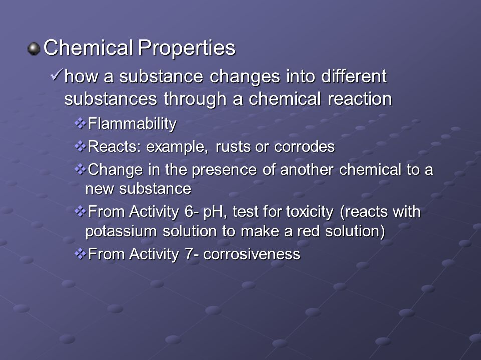 Chemical Properties how a substance changes into different substances through a chemical reaction how a substance changes into different substances th