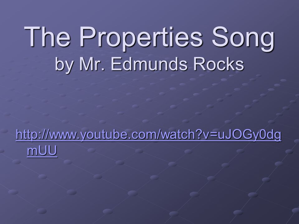 The Properties Song by Mr. Edmunds Rocks http://www.youtube.com/watch?v=uJOGy0dg mUU http://www.youtube.com/watch?v=uJOGy0dg mUU