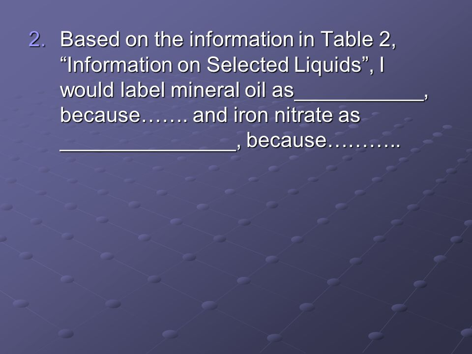 2.Based on the information in Table 2, Information on Selected Liquids, I would label mineral oil as___________, because……. and iron nitrate as ______