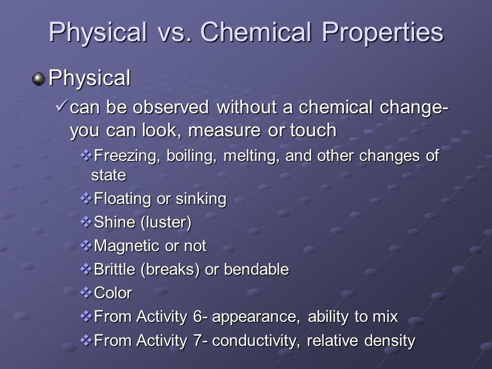 Physical vs. Chemical Properties Physical can be observed without a chemical change- you can look, measure or touch can be observed without a chemical