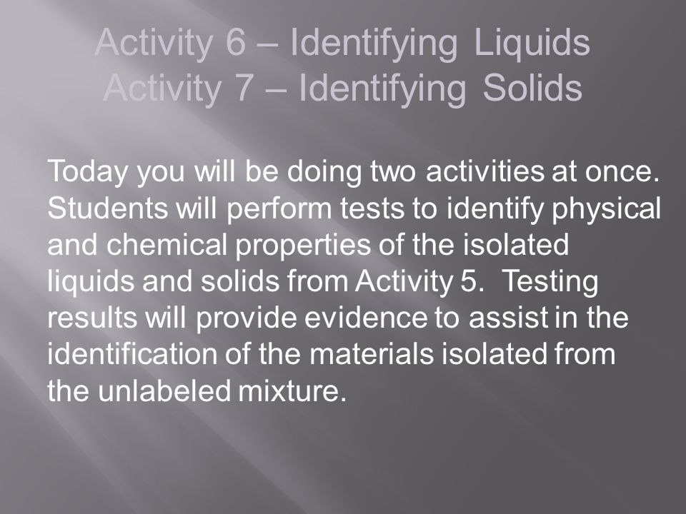 Activity 6 – Identifying Liquids Activity 7 – Identifying Solids Today you will be doing two activities at once. Students will perform tests to identi