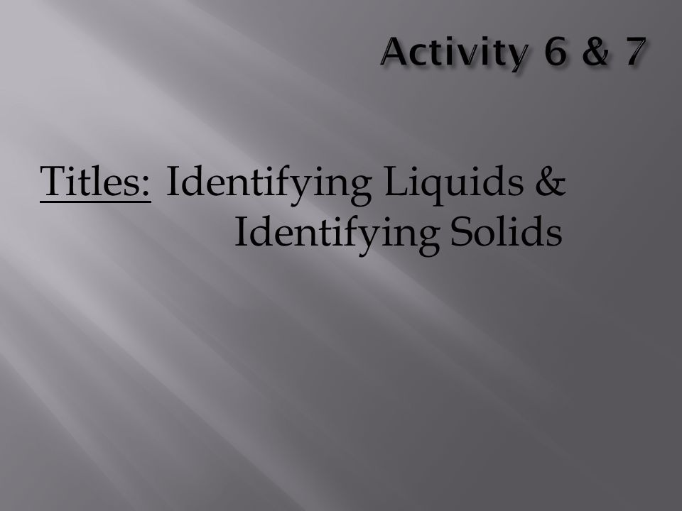 Titles: Identifying Liquids & Identifying Solids
