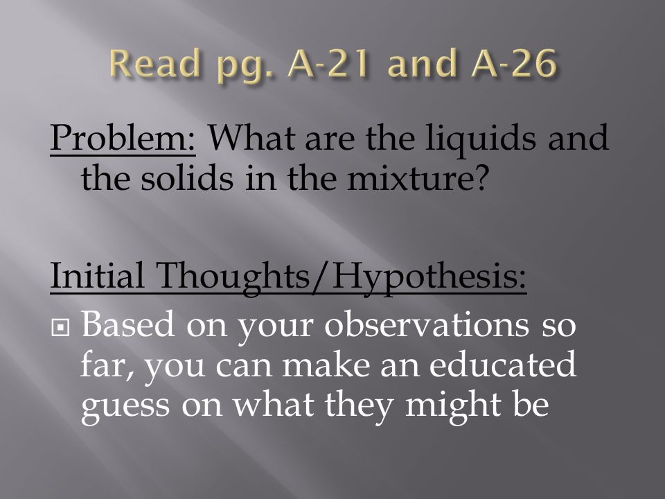 Problem: What are the liquids and the solids in the mixture? Initial Thoughts/Hypothesis: Based on your observations so far, you can make an educated