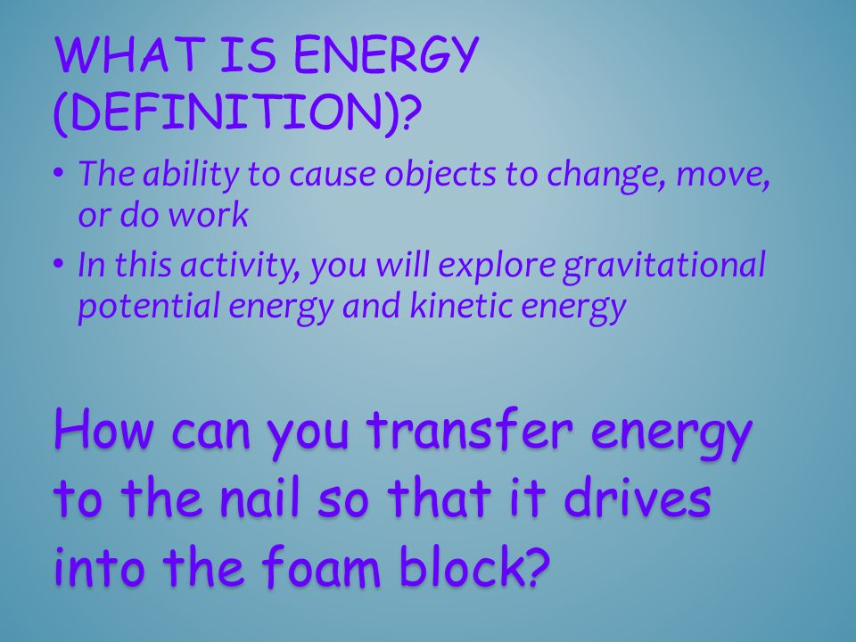 The ability to cause objects to change, move, or do work In this activity, you will explore gravitational potential energy and kinetic energy WHAT IS