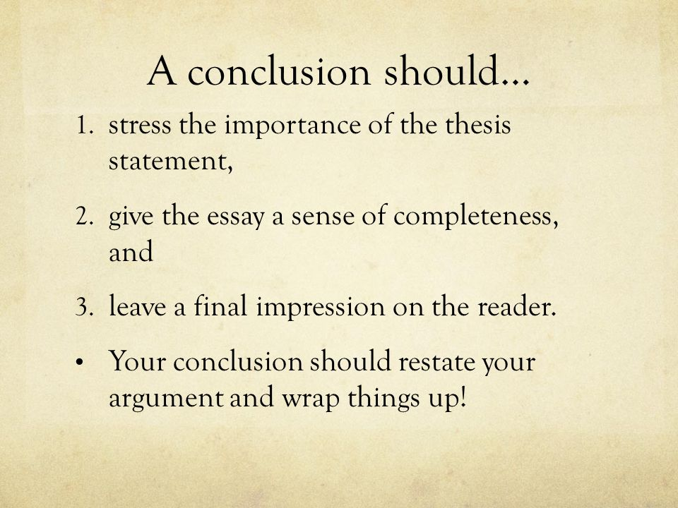A conclusion should… 1. stress the importance of the thesis statement, 2. give the essay a sense of completeness, and 3. leave a final impression on t