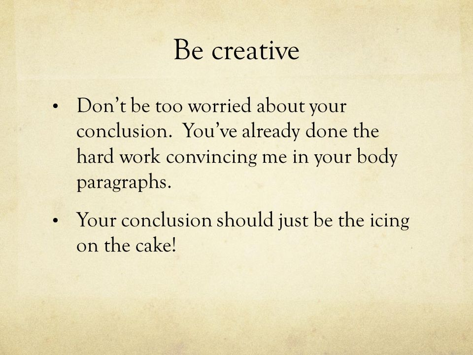 Be creative Dont be too worried about your conclusion.