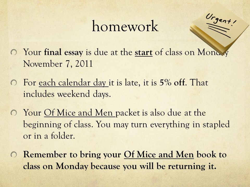 homework Your final essay is due at the start of class on Monday November 7, 2011 For each calendar day it is late, it is 5% off. That includes weeken