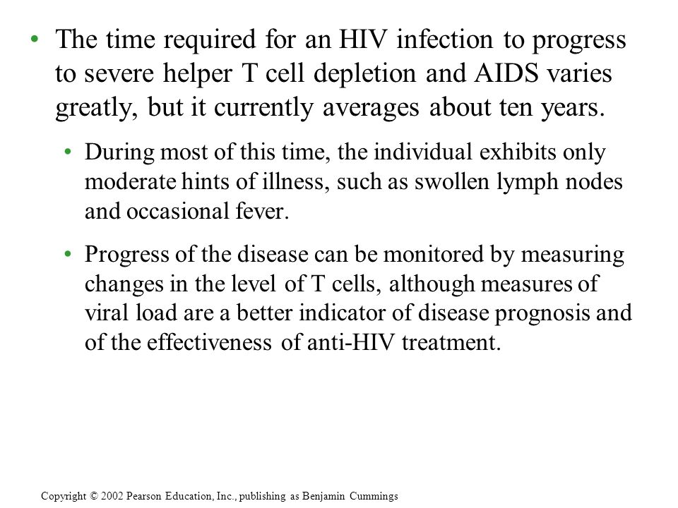 The time required for an HIV infection to progress to severe helper T cell depletion and AIDS varies greatly, but it currently averages about ten year