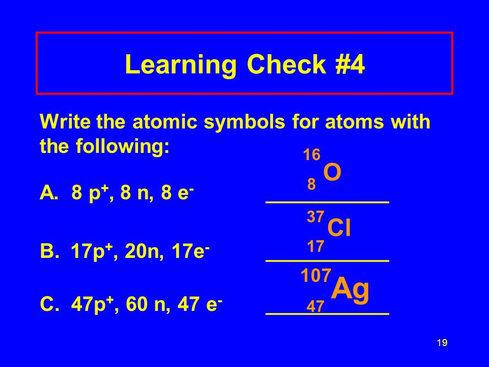 19 Learning Check #4 Write the atomic symbols for atoms with the following: A. 8 p +, 8 n, 8 e - ___________ B.17p +, 20n, 17e - ___________ C. 47p +,