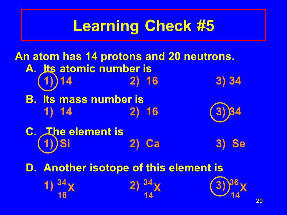 An atom has 14 protons and 20 neutrons. A.Its atomic number is 1) 142) 163) 34 B. Its mass number is 1) 142) 163) 34 C. The element is 1) Si2) Ca3) Se