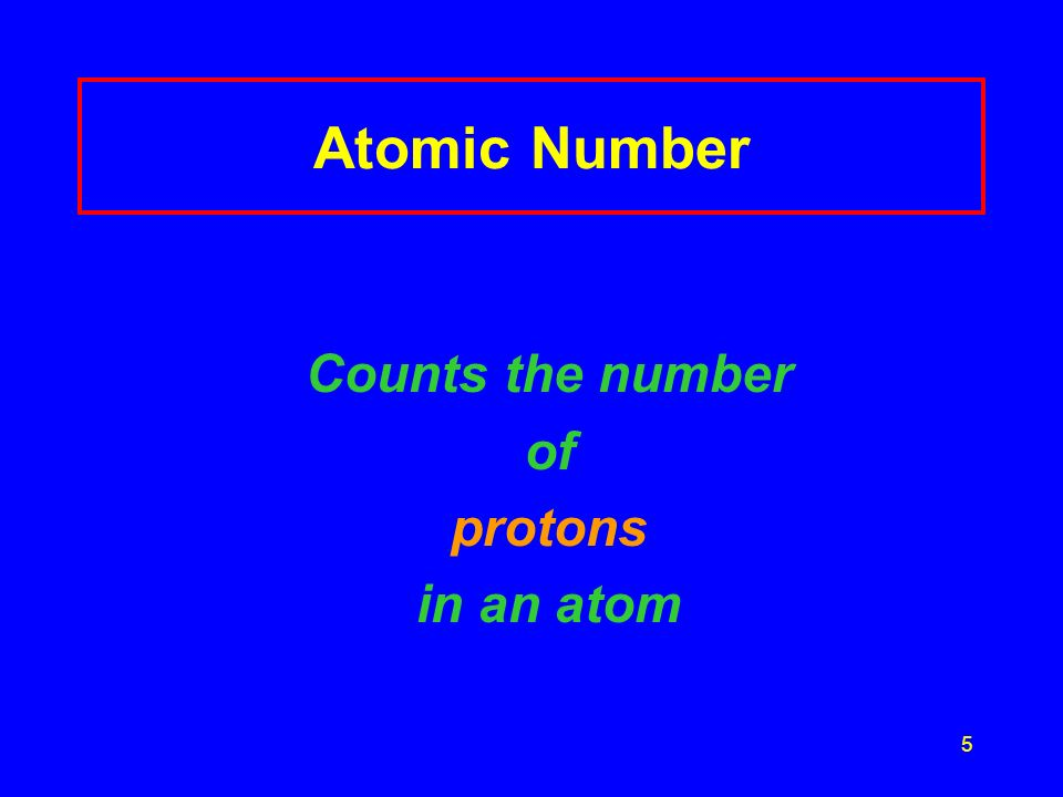 5 Atomic Number Counts the number of protons in an atom