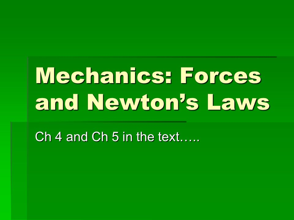 Mechanics: Forces and Newtons Laws Ch 4 and Ch 5 in the text…..