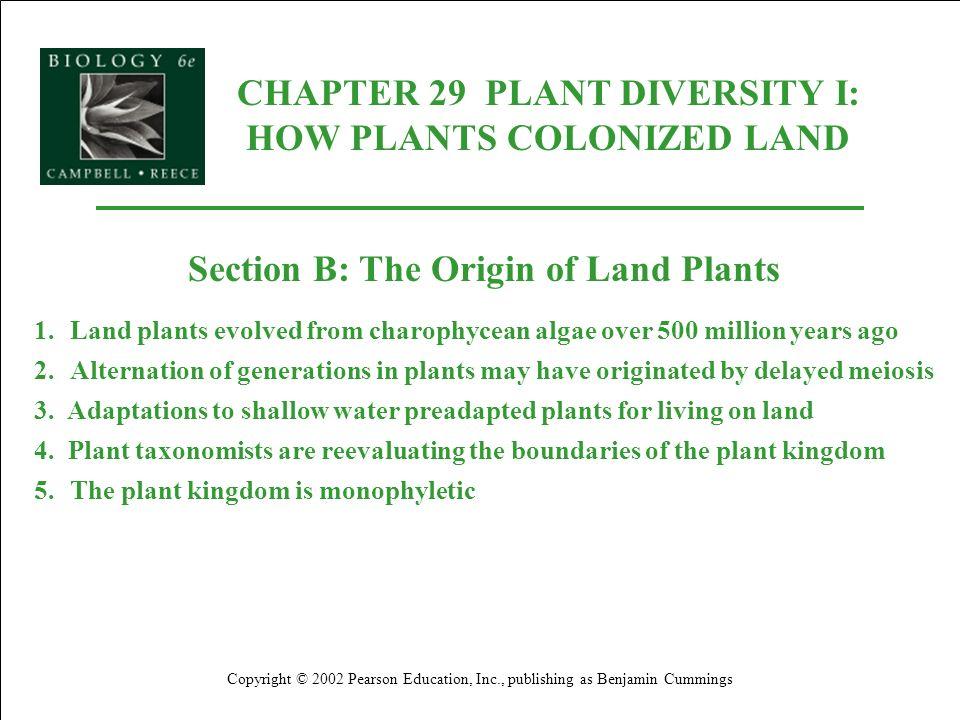 CHAPTER 29 PLANT DIVERSITY I: HOW PLANTS COLONIZED LAND Copyright © 2002 Pearson Education, Inc., publishing as Benjamin Cummings Section B: The Origi