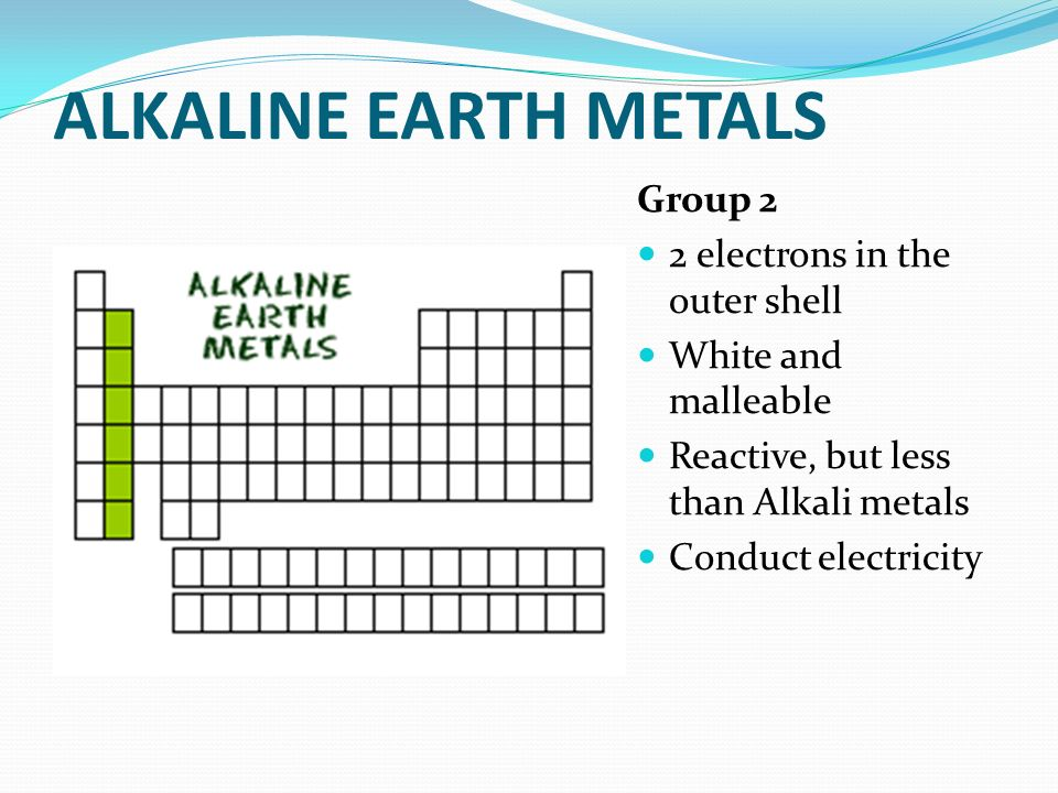 ALKALINE EARTH METALS Group 2 2 electrons in the outer shell White and malleable Reactive, but less than Alkali metals Conduct electricity