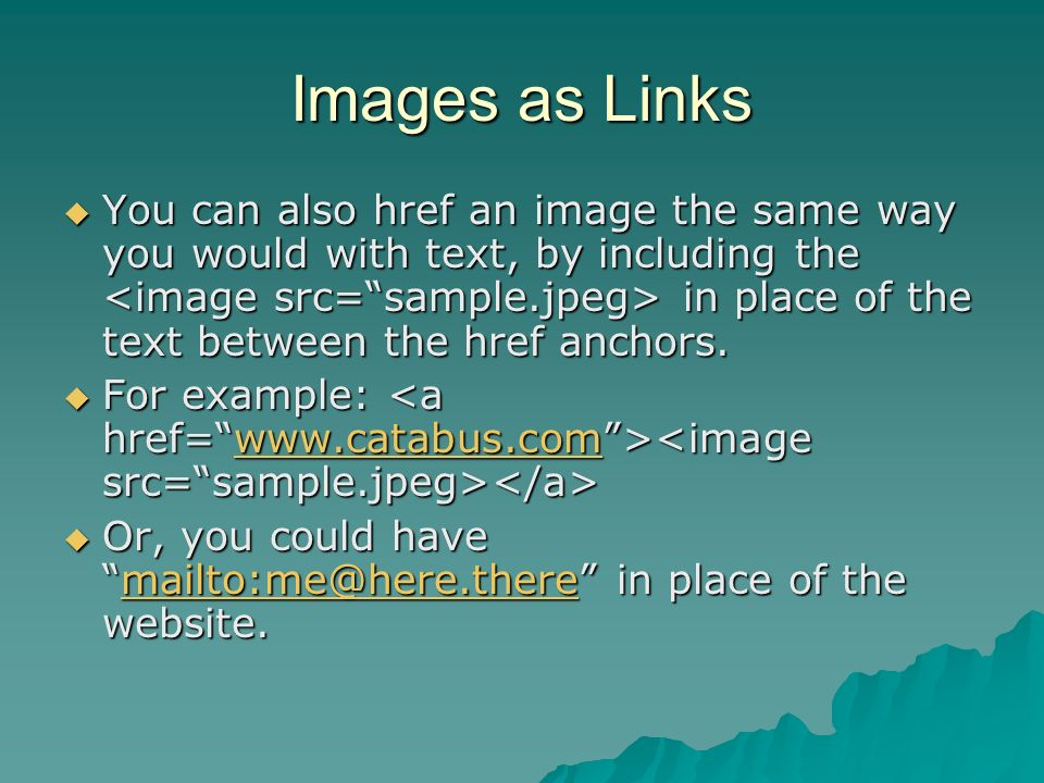 Images as Links You can also href an image the same way you would with text, by including the in place of the text between the href anchors.