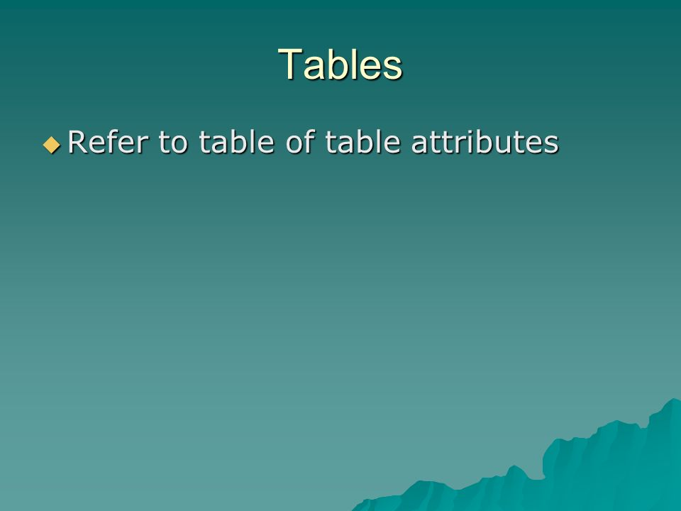 Tables Refer to table of table attributes Refer to table of table attributes