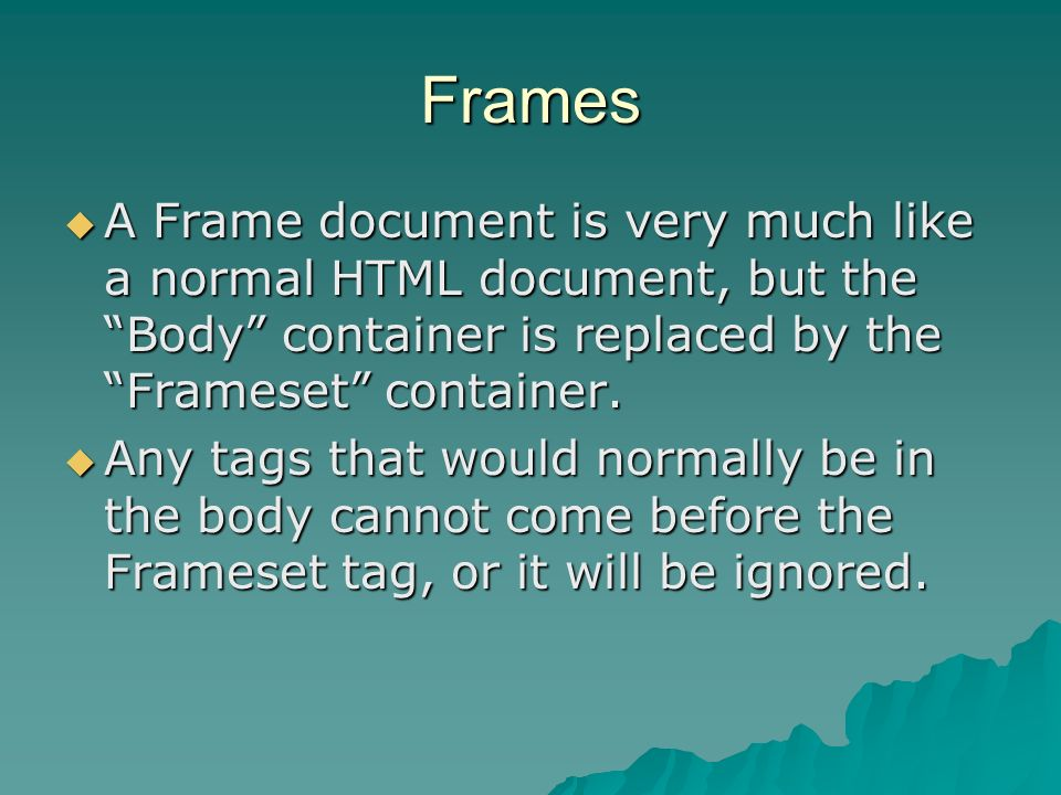 Frames A Frame document is very much like a normal HTML document, but the Body container is replaced by the Frameset container.