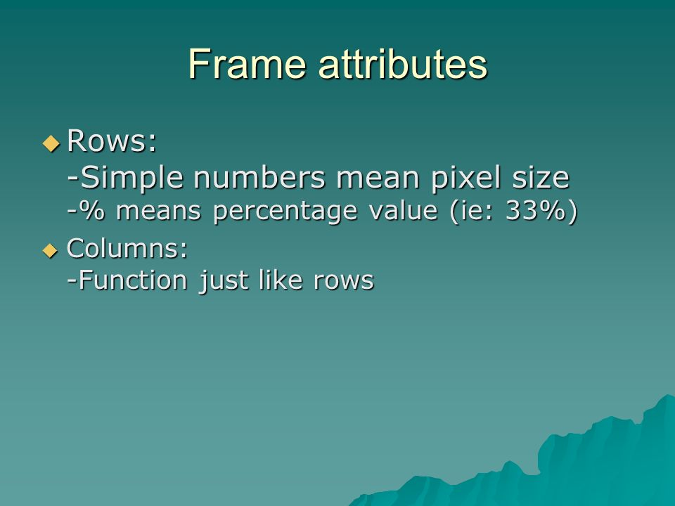 Frame attributes Rows: -Simple numbers mean pixel size -% means percentage value (ie: 33%) Rows: -Simple numbers mean pixel size -% means percentage value (ie: 33%) Columns: -Function just like rows Columns: -Function just like rows