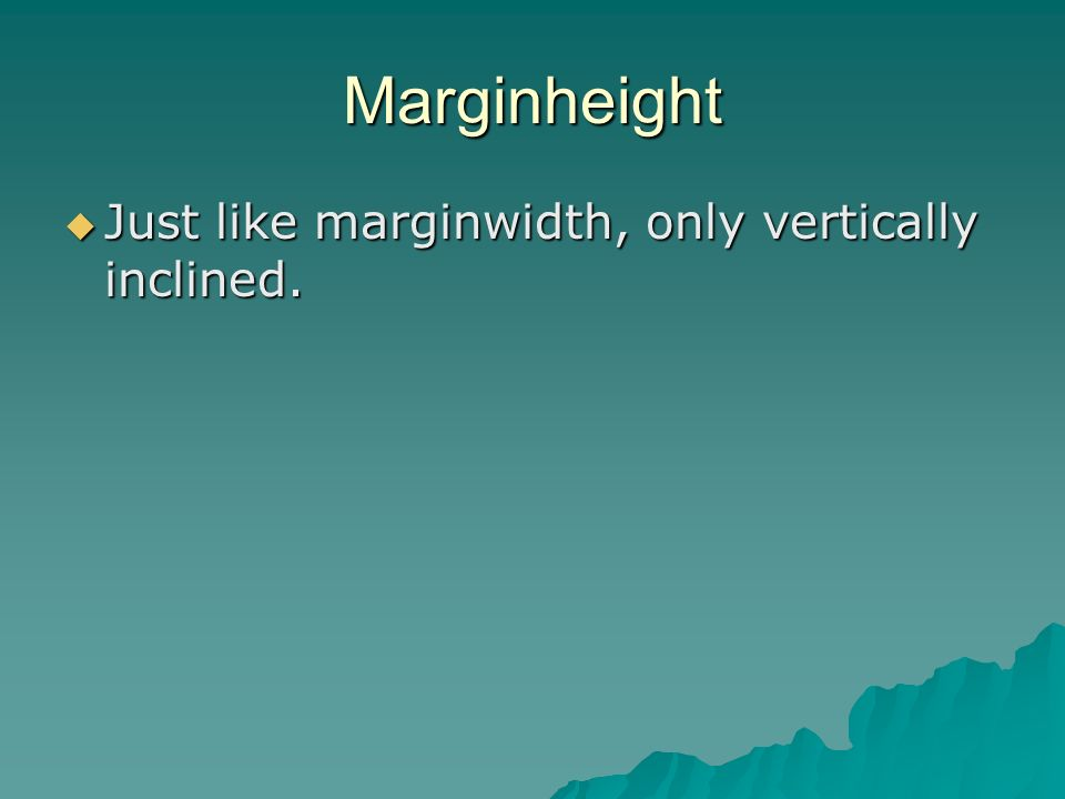Marginheight Just like marginwidth, only vertically inclined.