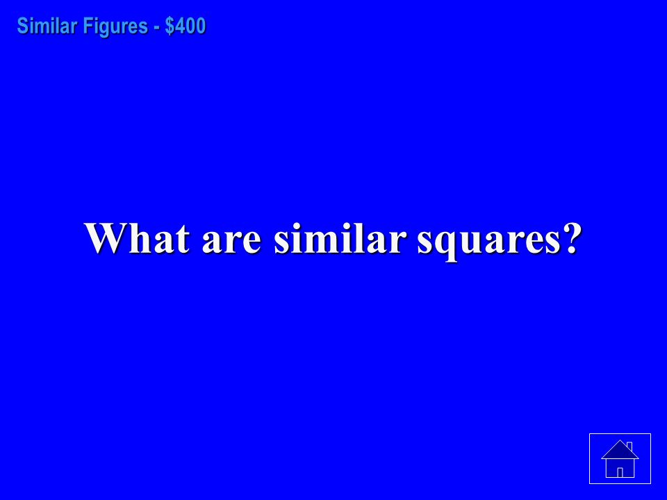 Similar Figures– $300 What are not similar figures? (Squares are special rectangles)