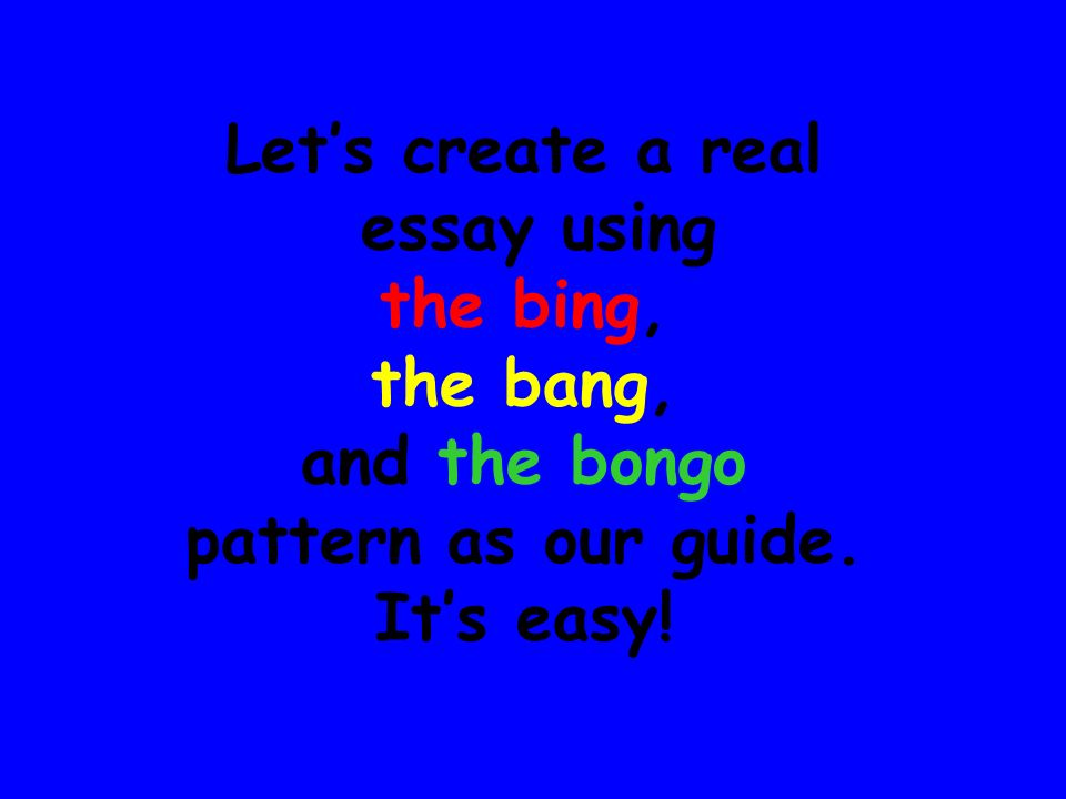 Introduction (the bing, the bang, the bongo) Paragraph Two – The BING Paragraph Three – The BANG Paragraph Four – The BONGO Conclusion (the bing, the