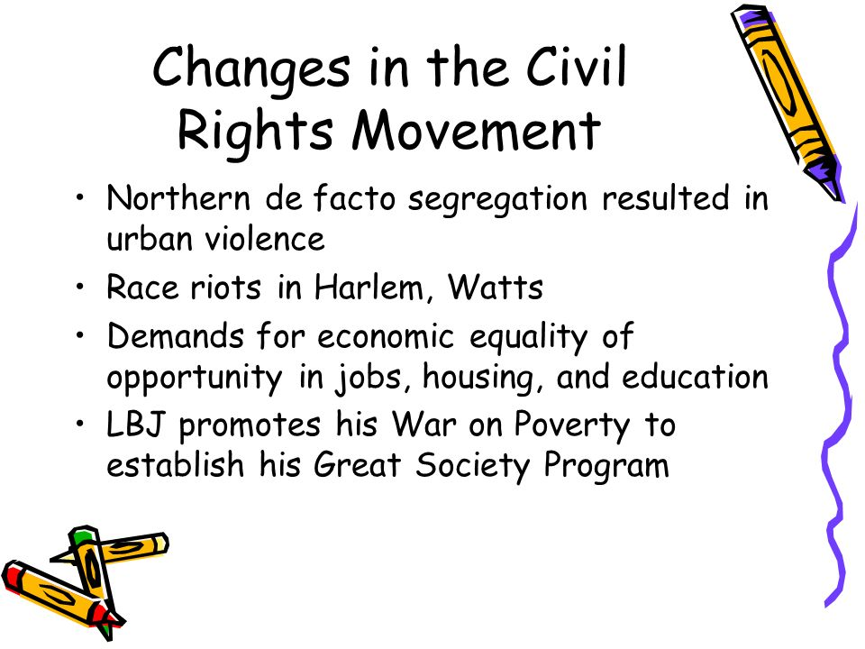 Changes in the Civil Rights Movement Northern de facto segregation resulted in urban violence Race riots in Harlem, Watts Demands for economic equalit