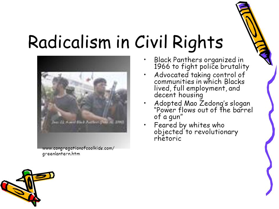 Radicalism in Civil Rights Black Panthers organized in 1966 to fight police brutality Advocated taking control of communities in which Blacks lived, f