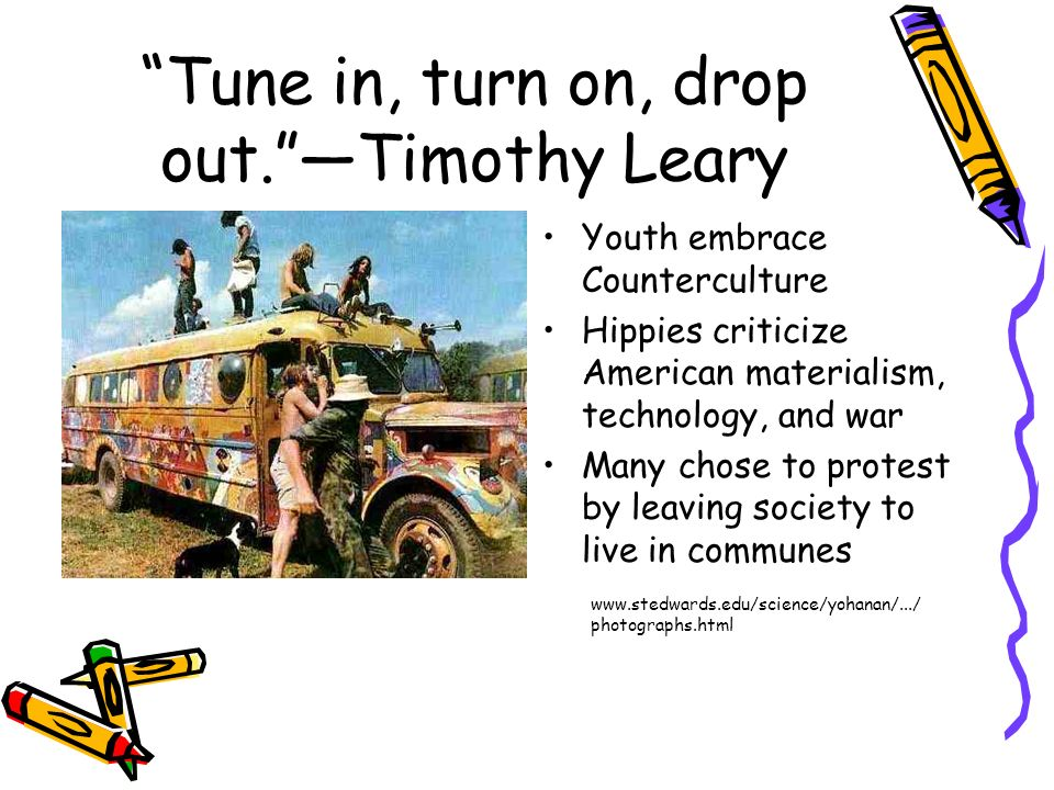 Tune in, turn on, drop out.Timothy Leary Youth embrace Counterculture Hippies criticize American materialism, technology, and war Many chose to protes