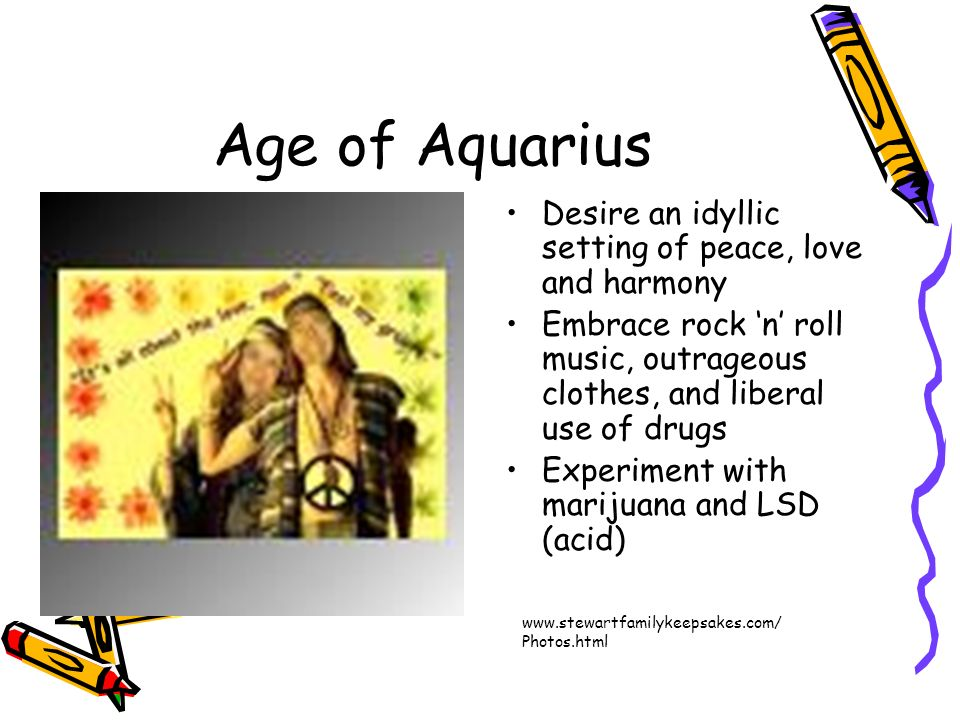 Age of Aquarius Desire an idyllic setting of peace, love and harmony Embrace rock n roll music, outrageous clothes, and liberal use of drugs Experimen