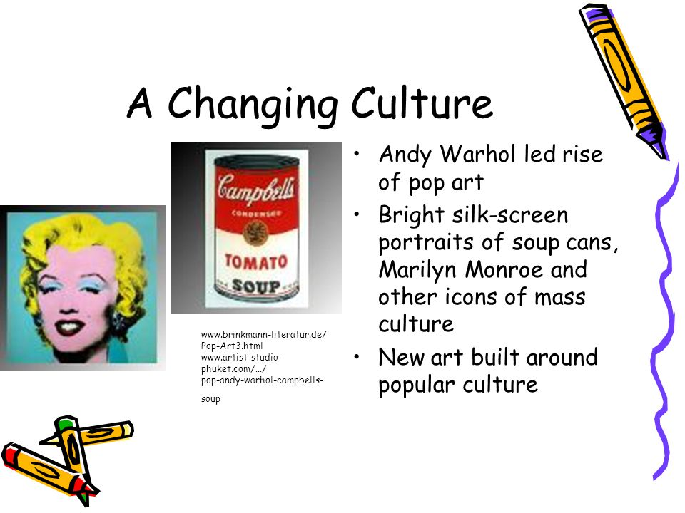 A Changing Culture Andy Warhol led rise of pop art Bright silk-screen portraits of soup cans, Marilyn Monroe and other icons of mass culture New art b