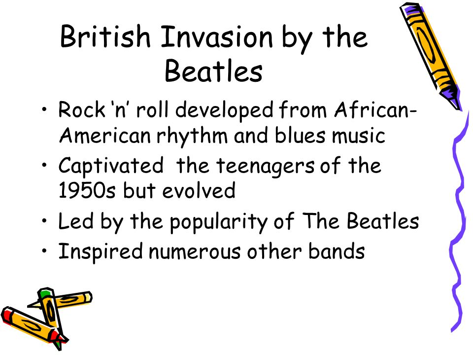 British Invasion by the Beatles Rock n roll developed from African- American rhythm and blues music Captivated the teenagers of the 1950s but evolved