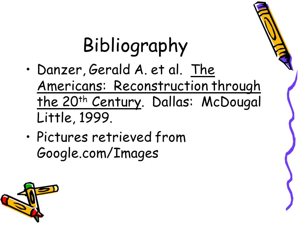 Bibliography Danzer, Gerald A. et al. The Americans: Reconstruction through the 20 th Century. Dallas: McDougal Little, 1999. Pictures retrieved from