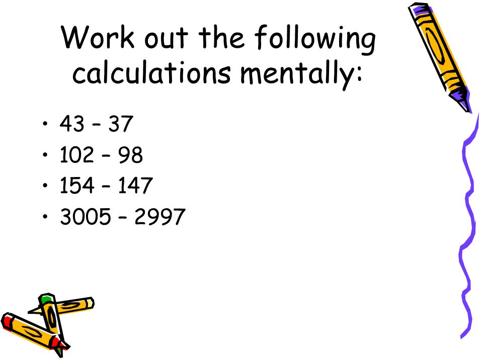 Work out the following calculations mentally: 43 – 37 102 – 98 154 – 147 3005 – 2997