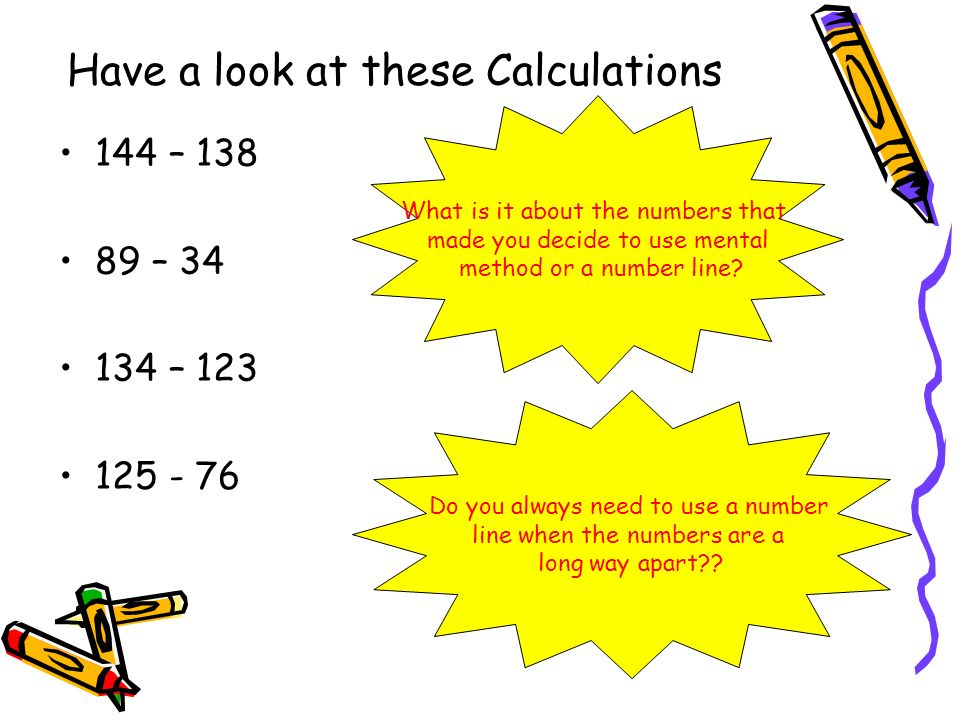 Have a look at these Calculations 144 – 138 89 – 34 134 – 123 125 - 76 What is it about the numbers that made you decide to use mental method or a number line.