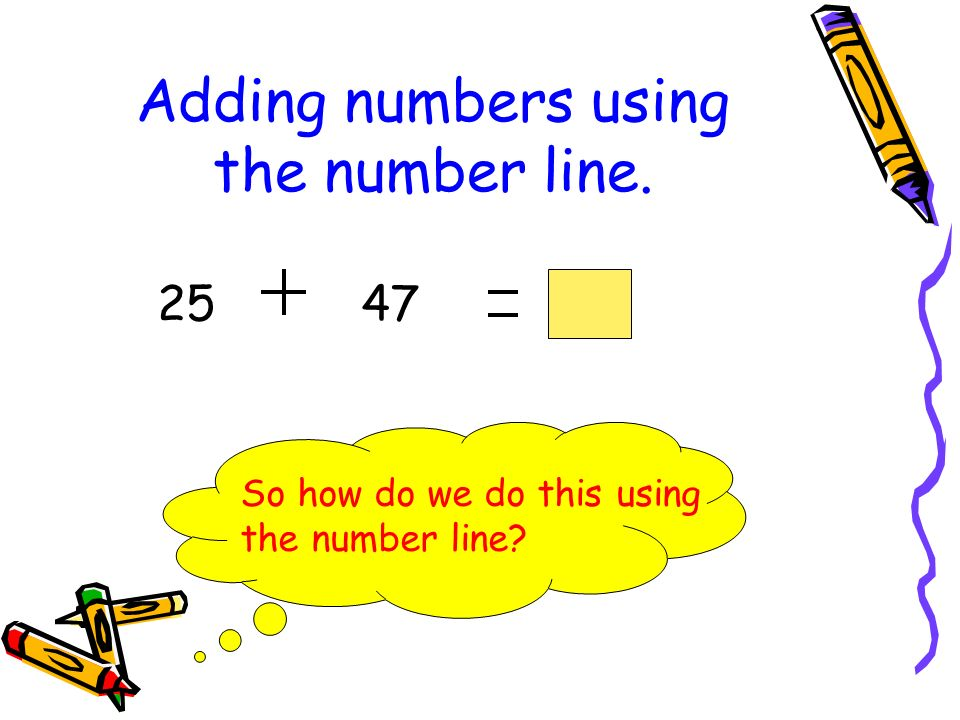 Adding numbers using the number line. 4725 So how do we do this using the number line?
