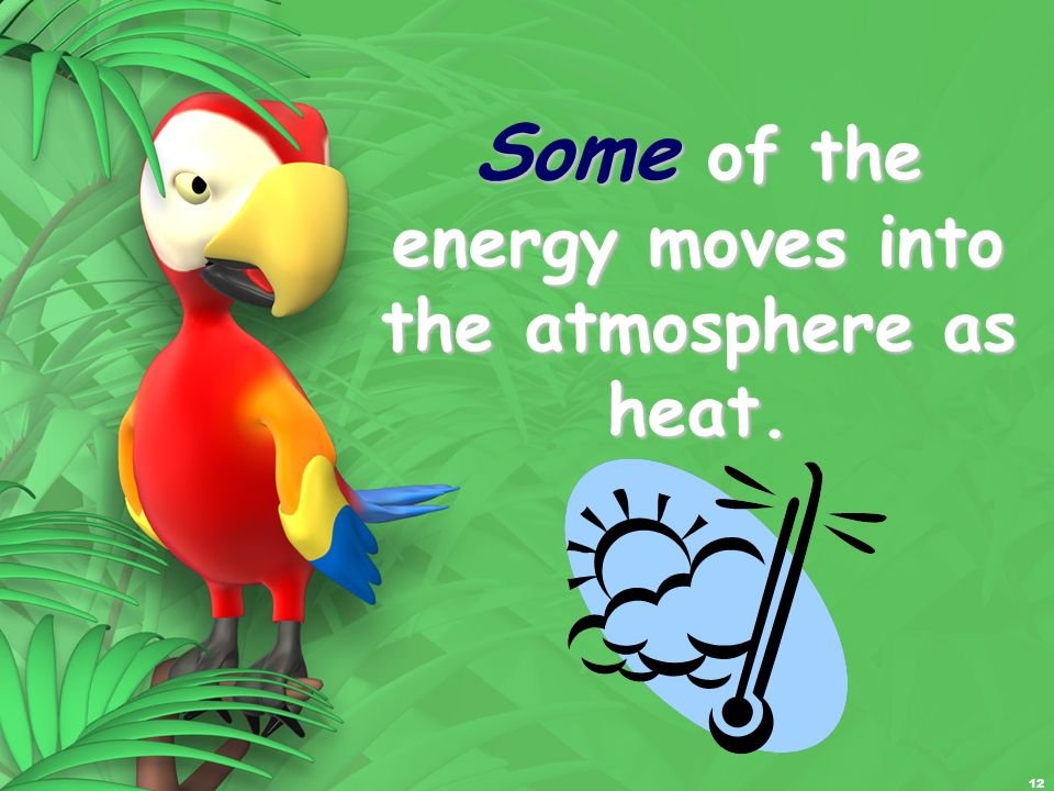 12 Some of the energy moves into the atmosphere as heat.