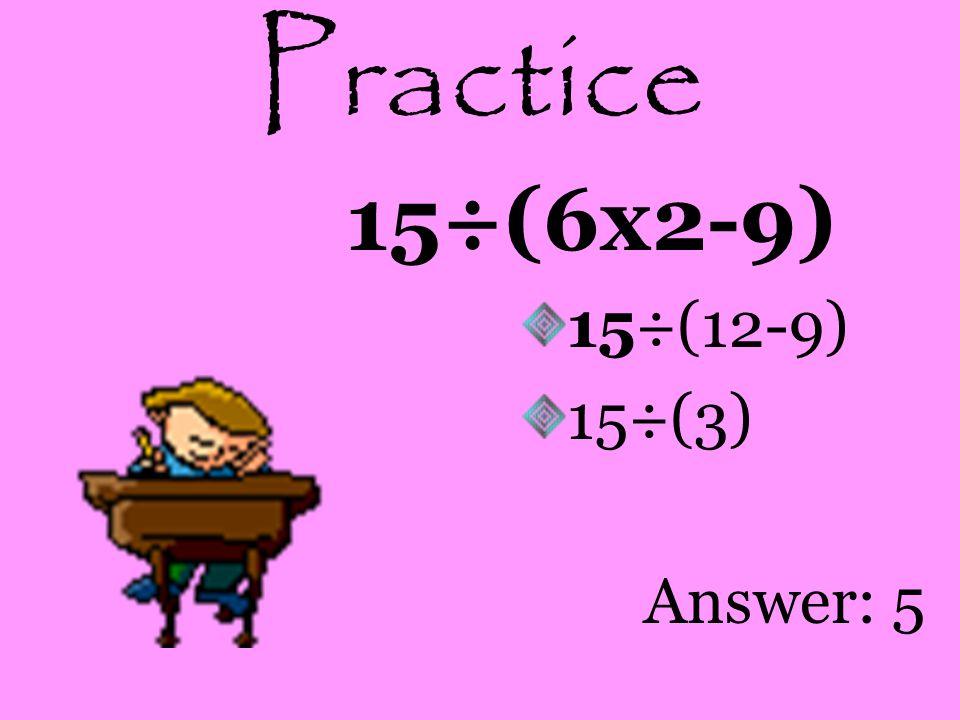 Practice 6x4÷2+3 24÷2+3 12+3 Answer: 15