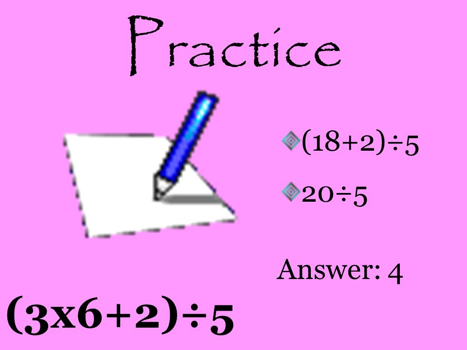 Practice 7+(6x5 2 +3) 7+(6x25+3) 7+(150+3) 7+(153) Answer: 160
