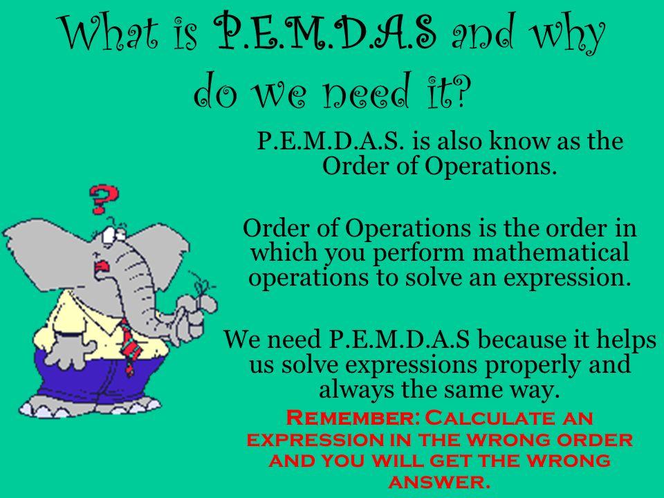 P.E.M.D.A.S. = Parenthesis () = Exponent 2 2 = Multiplication 6x8 = Division 9÷3 = Addition 7+5 = Subtraction 10-4