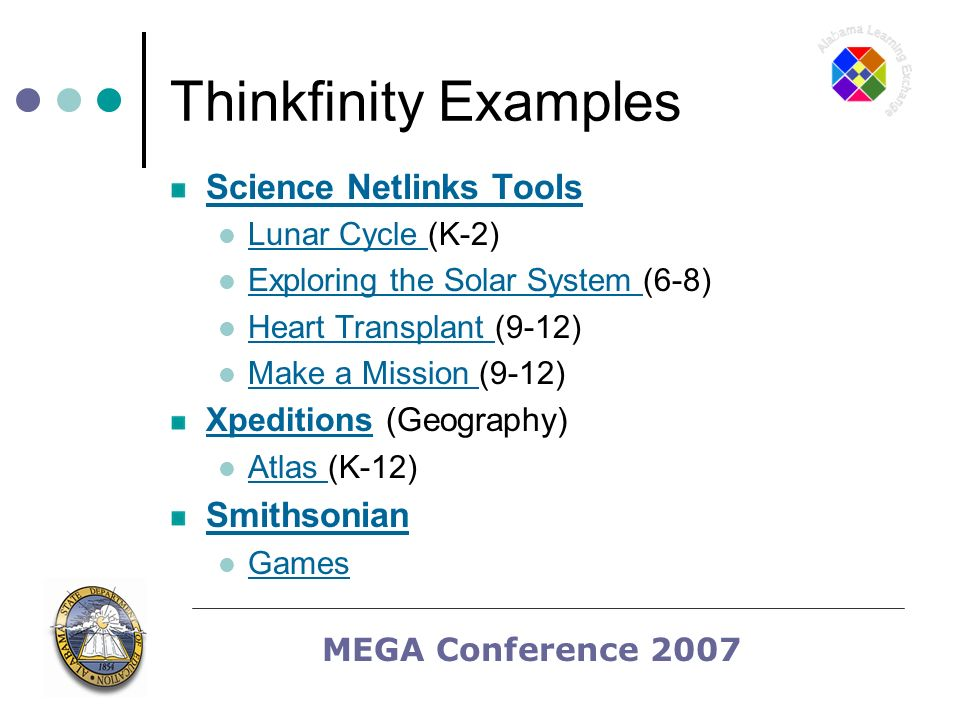 MEGA Conference 2007 Thinkfinity Examples Science Netlinks Tools Lunar Cycle (K-2) Lunar Cycle Exploring the Solar System (6-8) Exploring the Solar System Heart Transplant (9-12) Heart Transplant Make a Mission (9-12) Make a Mission XpeditionsXpeditions (Geography) Atlas (K-12) Atlas Smithsonian Games