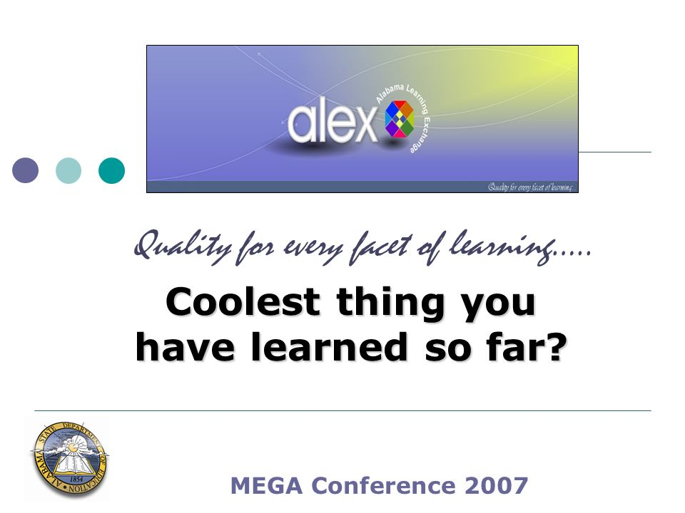 MEGA Conference 2007 Coolest thing you have learned so far Quality for every facet of learning…..